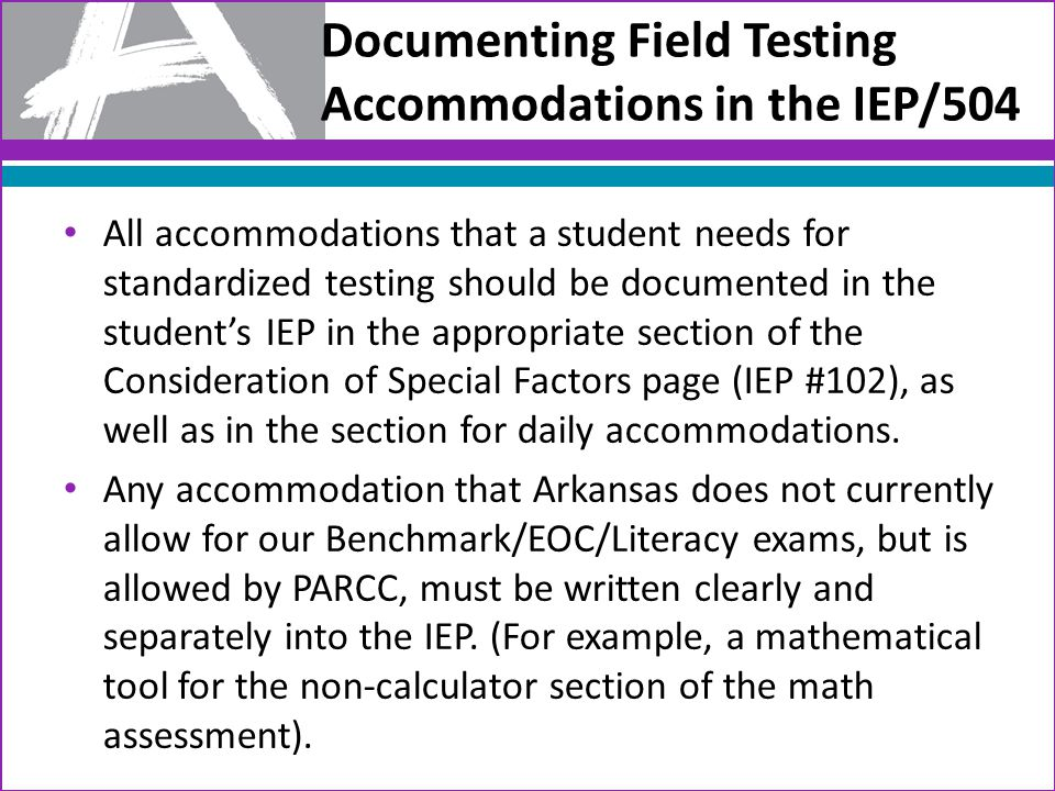 Documenting Field Testing Accommodations in the IEP/504 All accommodations that a student needs for standardized testing should be documented in the student's IEP in the appropriate section of the Consideration of Special Factors page (IEP #102), as well as in the section for daily accommodations.