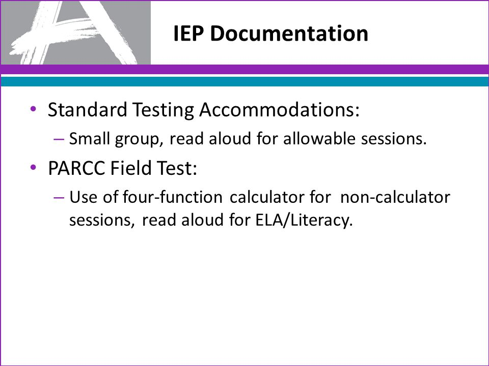 IEP Documentation Standard Testing Accommodations: – Small group, read aloud for allowable sessions.