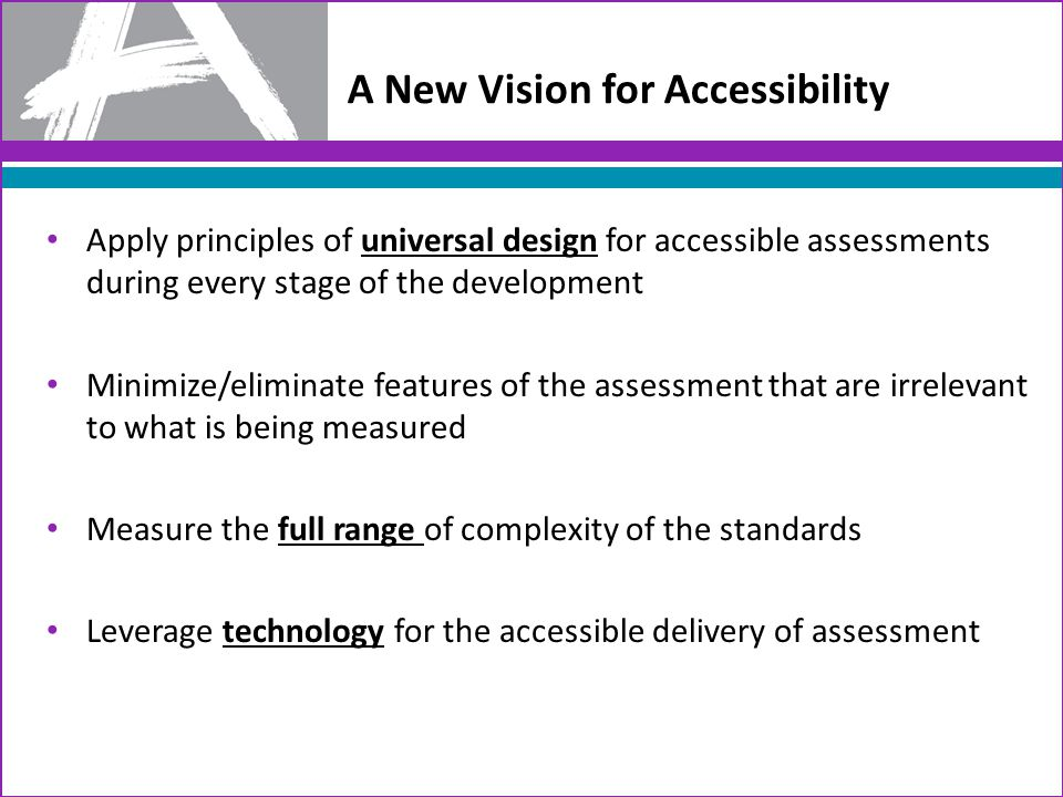 A New Vision for Accessibility Apply principles of universal design for accessible assessments during every stage of the development Minimize/eliminate features of the assessment that are irrelevant to what is being measured Measure the full range of complexity of the standards Leverage technology for the accessible delivery of assessment
