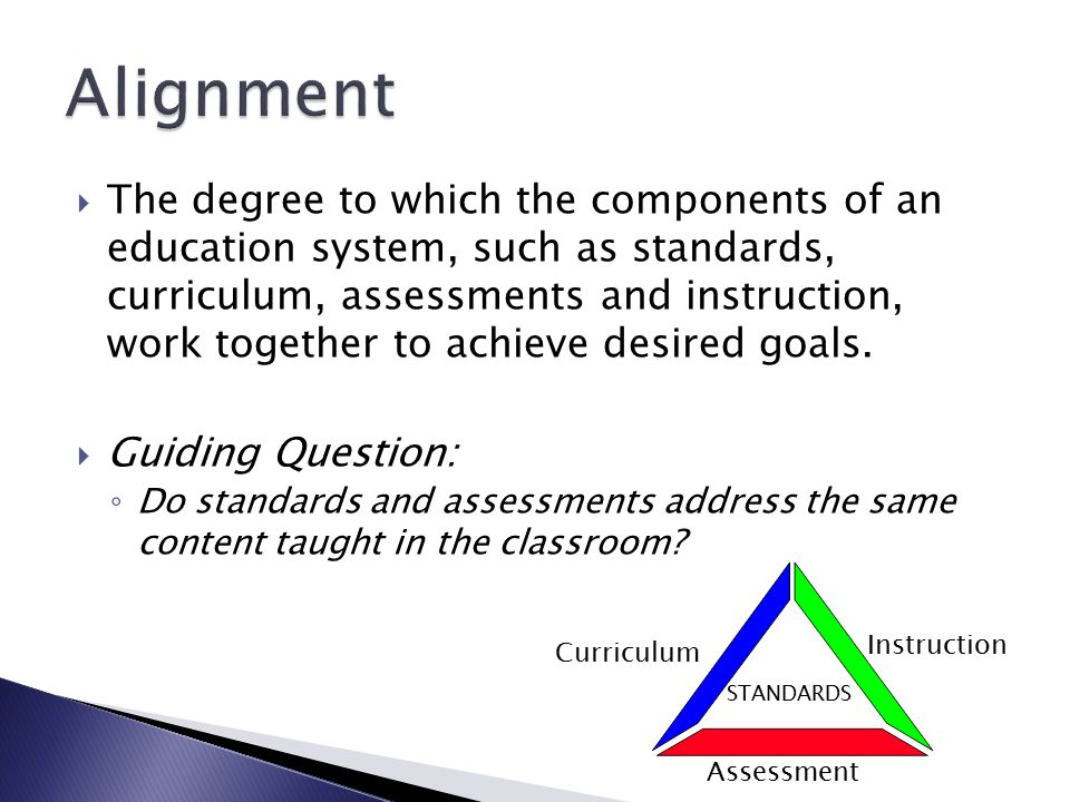  The degree to which the components of an education system, such as standards, curriculum, assessments and instruction, work together to achieve desired goals.