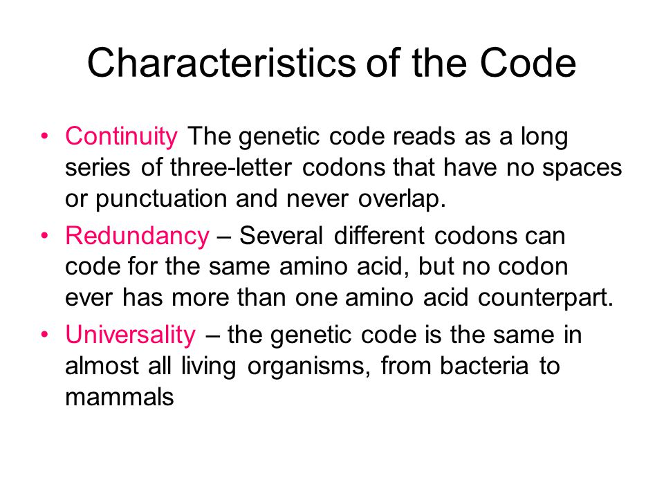 Characteristics of the Code Continuity The genetic code reads as a long series of three-letter codons that have no spaces or punctuation and never overlap.