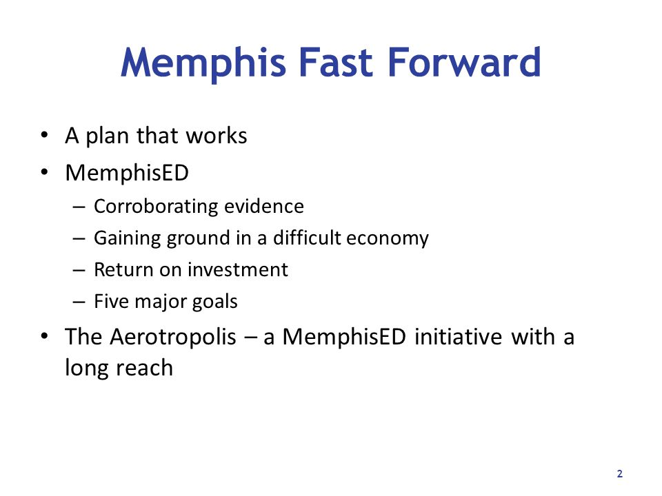 Memphis Fast Forward A plan that works MemphisED – Corroborating evidence – Gaining ground in a difficult economy – Return on investment – Five major goals The Aerotropolis – a MemphisED initiative with a long reach 2
