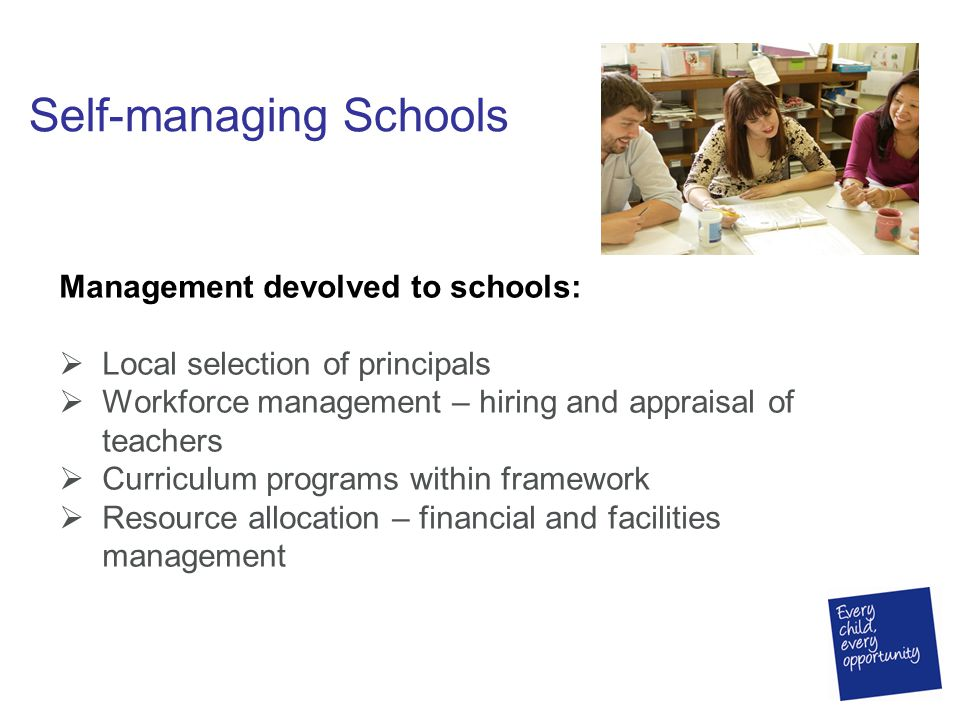 Self-managing Schools Management devolved to schools:  Local selection of principals  Workforce management – hiring and appraisal of teachers  Curr