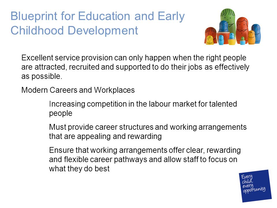 Blueprint for Education and Early Childhood Development Excellent service provision can only happen when the right people are attracted, recruited and supported to do their jobs as effectively as possible.