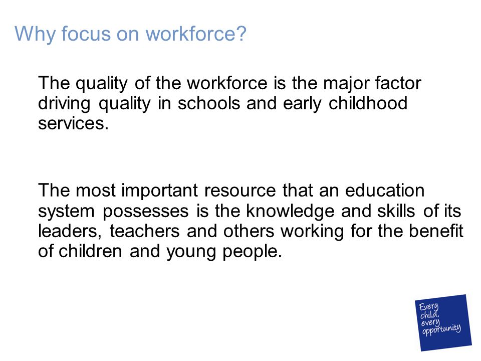 Why focus on workforce? The quality of the workforce is the major factor driving quality in schools and early childhood services. The most important r
