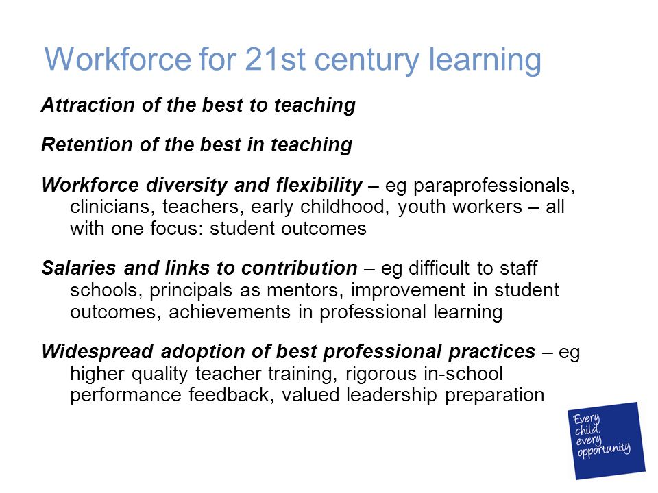 Workforce for 21st century learning Attraction of the best to teaching Retention of the best in teaching Workforce diversity and flexibility – eg para