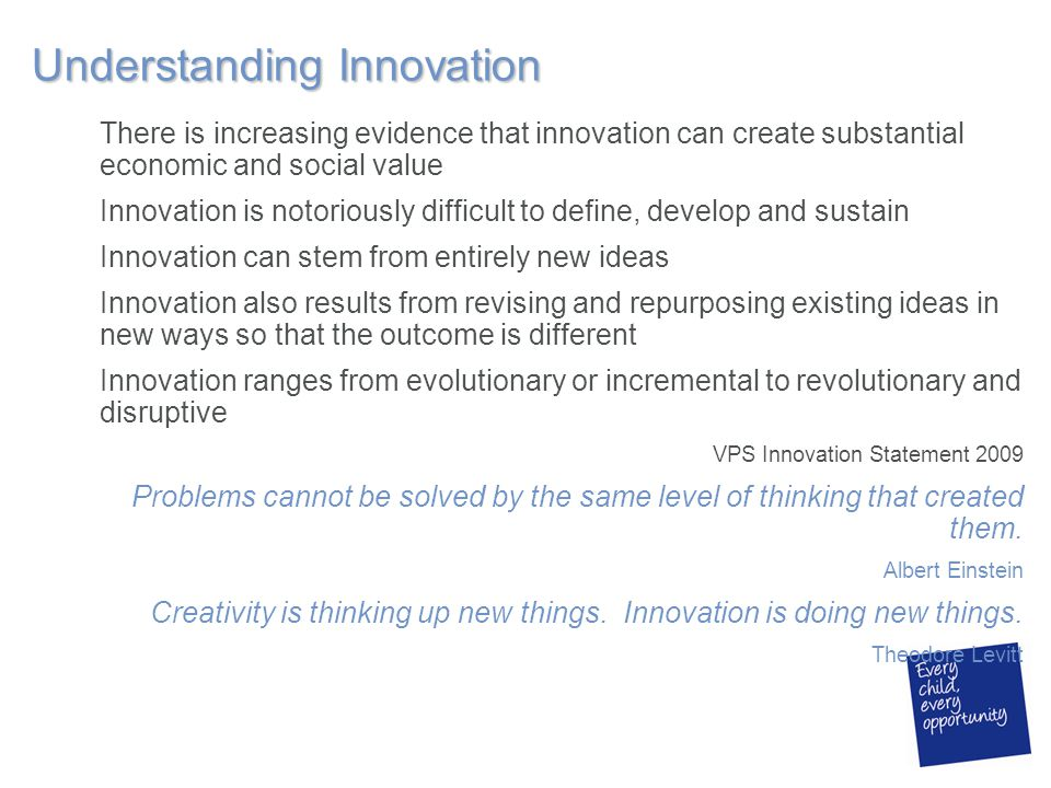 Understanding Innovation There is increasing evidence that innovation can create substantial economic and social value Innovation is notoriously difficult to define, develop and sustain Innovation can stem from entirely new ideas Innovation also results from revising and repurposing existing ideas in new ways so that the outcome is different Innovation ranges from evolutionary or incremental to revolutionary and disruptive VPS Innovation Statement 2009 Problems cannot be solved by the same level of thinking that created them.