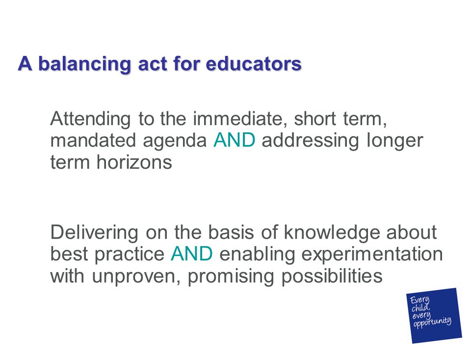 A balancing act for educators Attending to the immediate, short term, mandated agenda AND addressing longer term horizons Delivering on the basis of knowledge about best practice AND enabling experimentation with unproven, promising possibilities