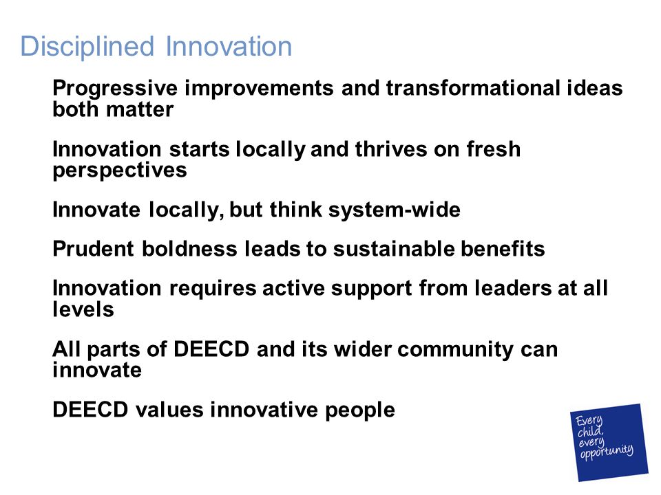 Disciplined Innovation Progressive improvements and transformational ideas both matter Innovation starts locally and thrives on fresh perspectives Innovate locally, but think system-wide Prudent boldness leads to sustainable benefits Innovation requires active support from leaders at all levels All parts of DEECD and its wider community can innovate DEECD values innovative people