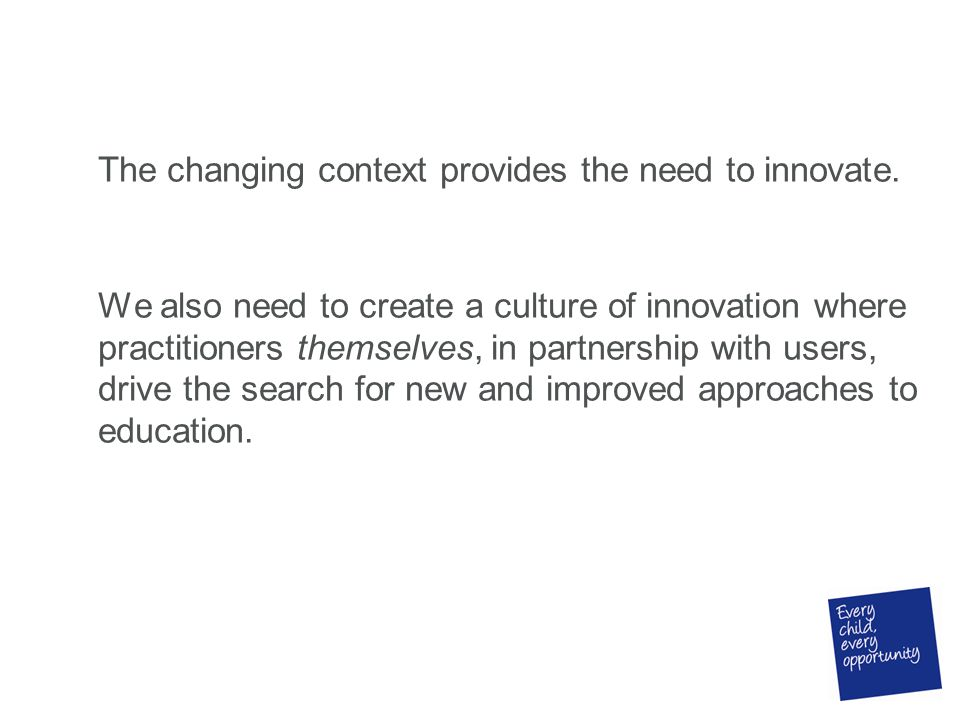 The changing context provides the need to innovate. We also need to create a culture of innovation where practitioners themselves, in partnership with