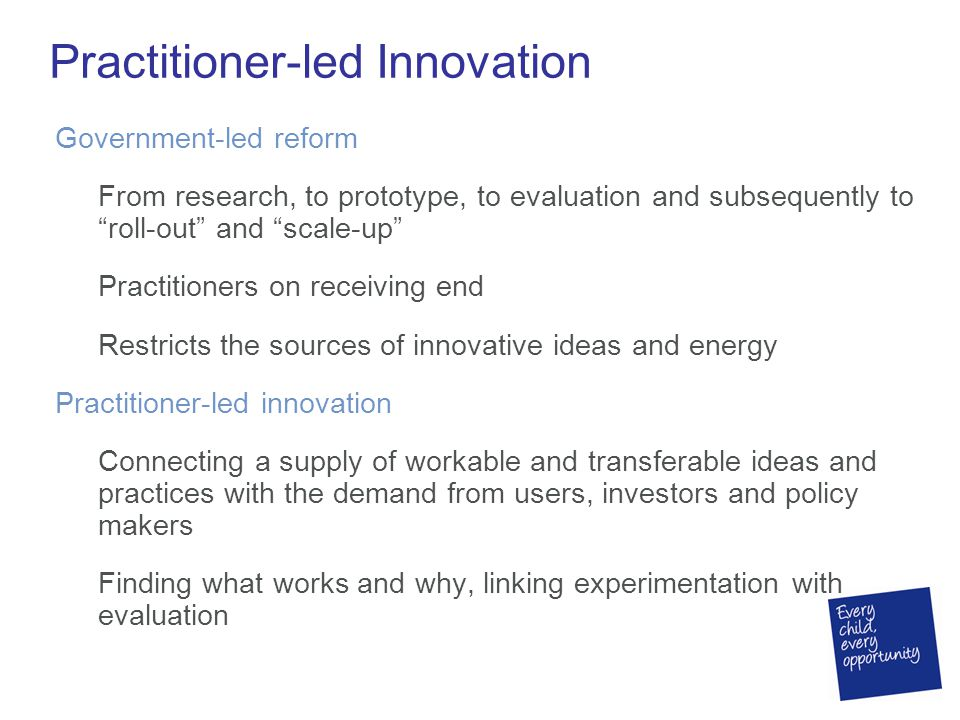 Practitioner-led Innovation Government-led reform From research, to prototype, to evaluation and subsequently to roll-out and scale-up Practitioners on receiving end Restricts the sources of innovative ideas and energy Practitioner-led innovation Connecting a supply of workable and transferable ideas and practices with the demand from users, investors and policy makers Finding what works and why, linking experimentation with evaluation