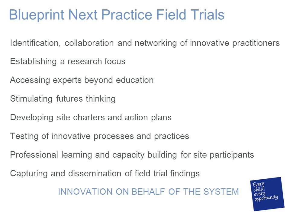 Blueprint Next Practice Field Trials Identification, collaboration and networking of innovative practitioners Establishing a research focus Accessing experts beyond education Stimulating futures thinking Developing site charters and action plans Testing of innovative processes and practices Professional learning and capacity building for site participants Capturing and dissemination of field trial findings INNOVATION ON BEHALF OF THE SYSTEM