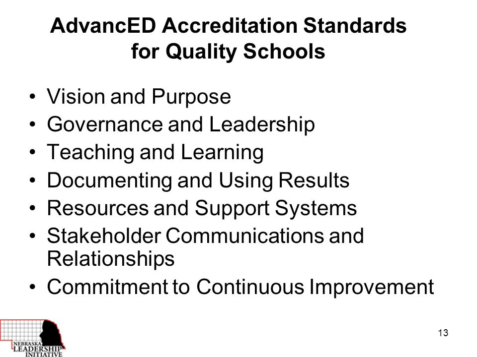 13 AdvancED Accreditation Standards for Quality Schools Vision and Purpose Governance and Leadership Teaching and Learning Documenting and Using Results Resources and Support Systems Stakeholder Communications and Relationships Commitment to Continuous Improvement