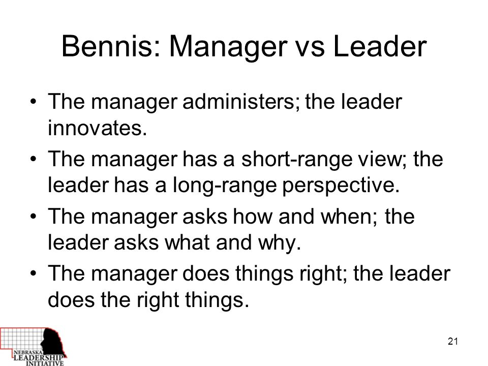 21 Bennis: Manager vs Leader The manager administers; the leader innovates.