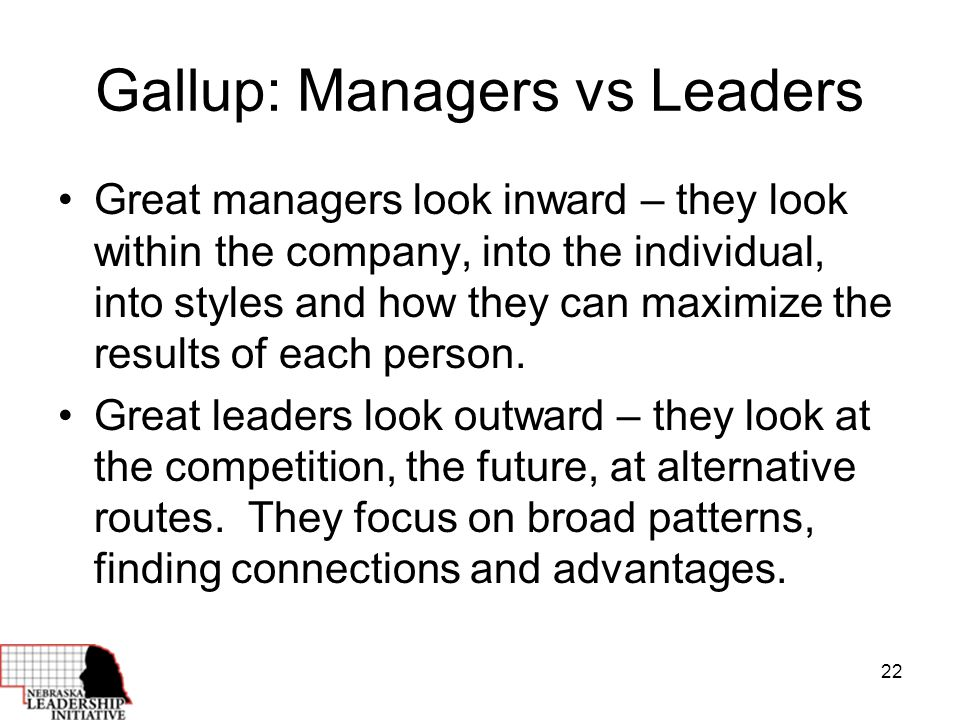 22 Gallup: Managers vs Leaders Great managers look inward – they look within the company, into the individual, into styles and how they can maximize the results of each person.