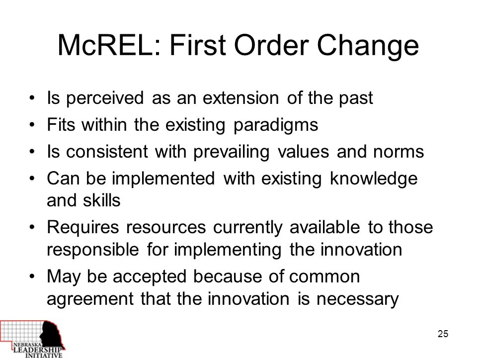 25 McREL: First Order Change Is perceived as an extension of the past Fits within the existing paradigms Is consistent with prevailing values and norms Can be implemented with existing knowledge and skills Requires resources currently available to those responsible for implementing the innovation May be accepted because of common agreement that the innovation is necessary