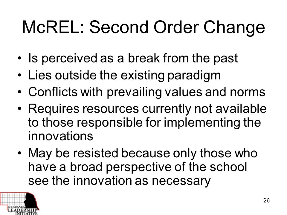 26 McREL: Second Order Change Is perceived as a break from the past Lies outside the existing paradigm Conflicts with prevailing values and norms Requires resources currently not available to those responsible for implementing the innovations May be resisted because only those who have a broad perspective of the school see the innovation as necessary