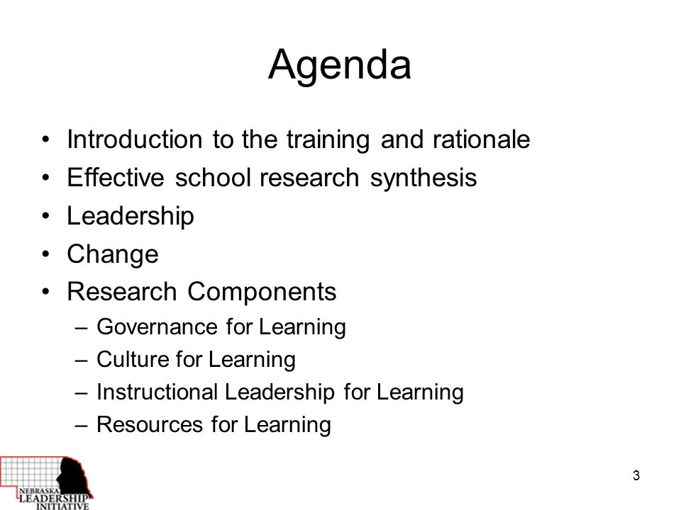 3 Agenda Introduction to the training and rationale Effective school research synthesis Leadership Change Research Components –Governance for Learning –Culture for Learning –Instructional Leadership for Learning –Resources for Learning