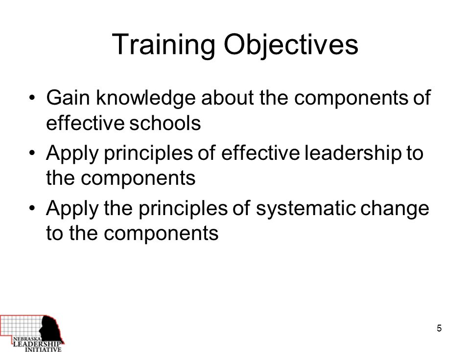 5 Training Objectives Gain knowledge about the components of effective schools Apply principles of effective leadership to the components Apply the principles of systematic change to the components