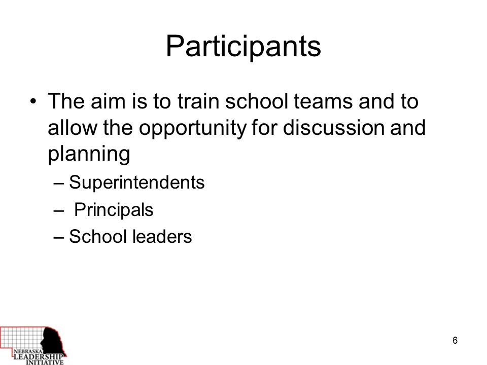 6 Participants The aim is to train school teams and to allow the opportunity for discussion and planning –Superintendents – Principals –School leaders