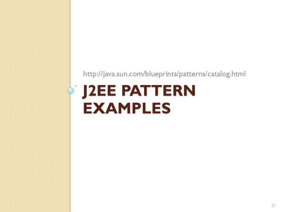 J2EE PATTERN EXAMPLES http://java.sun.com/blueprints/patterns/catalog.html 21