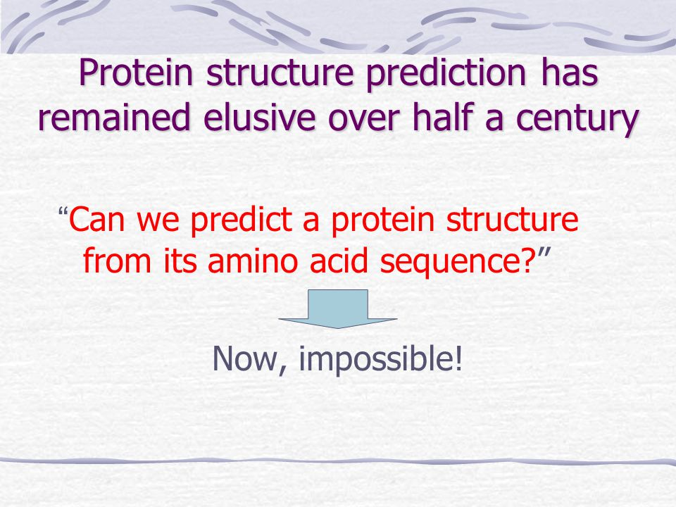 Protein structure prediction has remained elusive over half a century Can we predict a protein structure from its amino acid sequence Now, impossible!