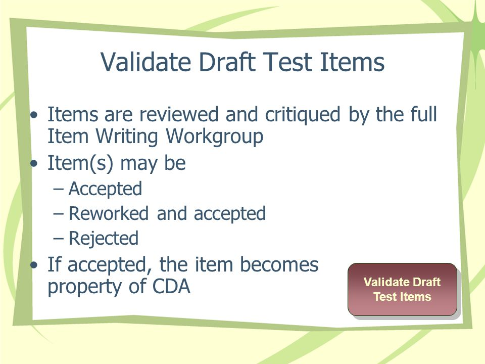 Validate Draft Test Items Items are reviewed and critiqued by the full Item Writing Workgroup Item(s) may be –Accepted –Reworked and accepted –Rejected If accepted, the item becomes property of CDA Validate Draft Test Items Validate Draft Test Items
