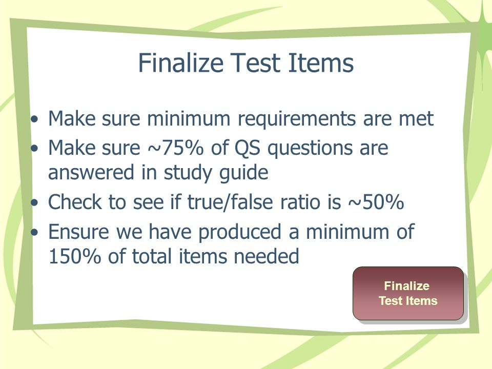Finalize Test Items Make sure minimum requirements are met Make sure ~75% of QS questions are answered in study guide Check to see if true/false ratio is ~50% Ensure we have produced a minimum of 150% of total items needed Finalize Test Items Finalize Test Items