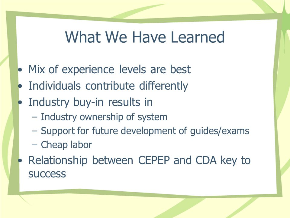 What We Have Learned Mix of experience levels are best Individuals contribute differently Industry buy-in results in –Industry ownership of system –Support for future development of guides/exams –Cheap labor Relationship between CEPEP and CDA key to success