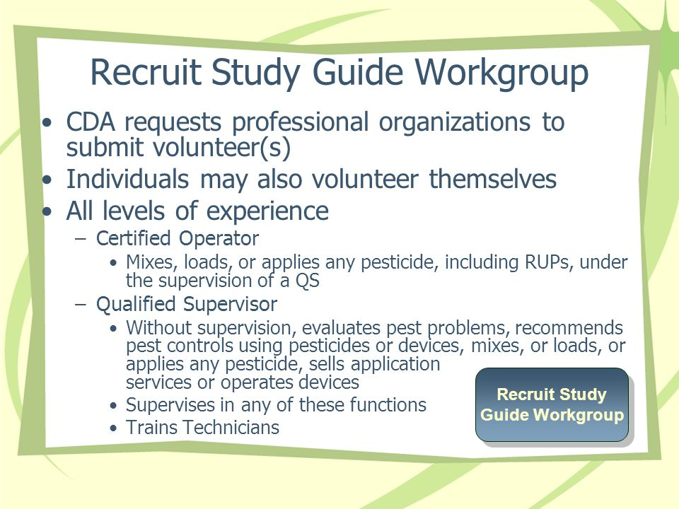Recruit Study Guide Workgroup CDA requests professional organizations to submit volunteer(s) Individuals may also volunteer themselves All levels of experience –Certified Operator Mixes, loads, or applies any pesticide, including RUPs, under the supervision of a QS –Qualified Supervisor Without supervision, evaluates pest problems, recommends pest controls using pesticides or devices, mixes, or loads, or applies any pesticide, sells application services or operates devices Supervises in any of these functions Trains Technicians Recruit Study Guide Workgroup Recruit Study Guide Workgroup