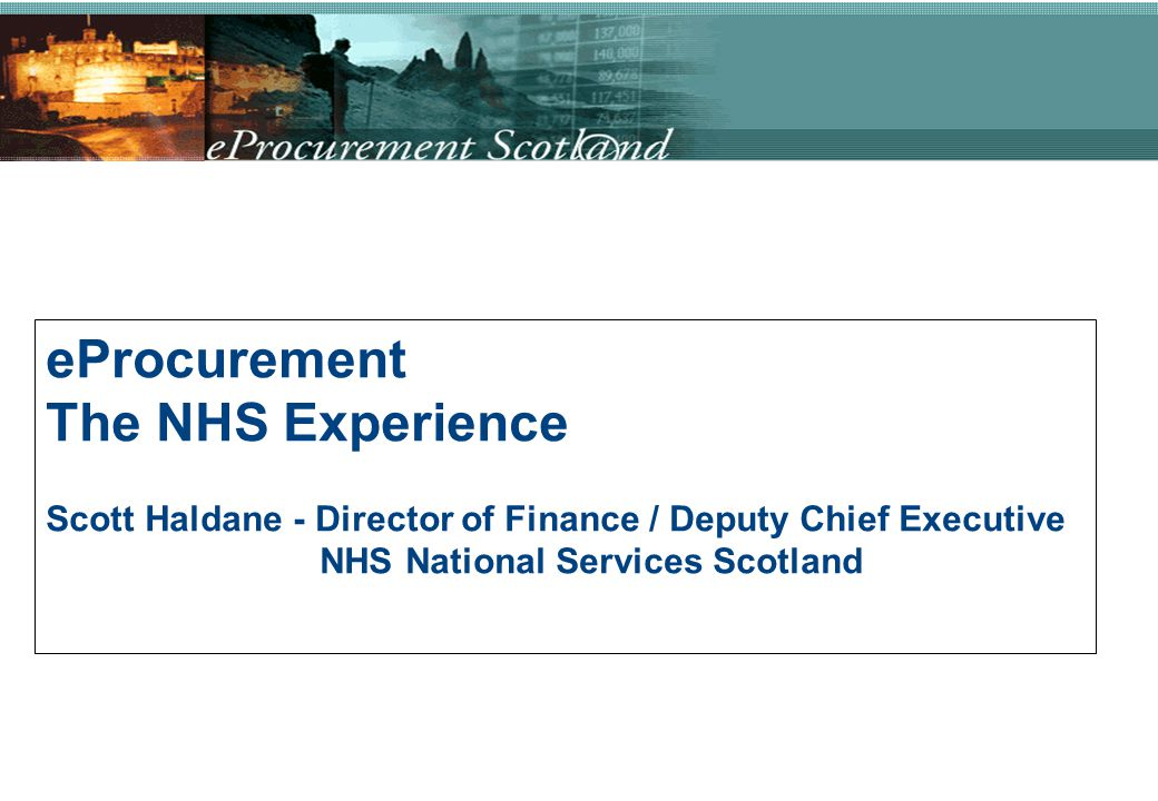 eProcurement The NHS Experience Scott Haldane - Director of Finance / Deputy Chief Executive NHS National Services Scotland