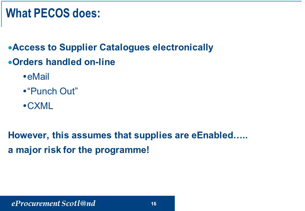eProcurement Scotl@nd 15 What PECOS does:  Access to Supplier Catalogues electronically  Orders handled on-line  eMail  Punch Out  CXML However, this assumes that supplies are eEnabled…..
