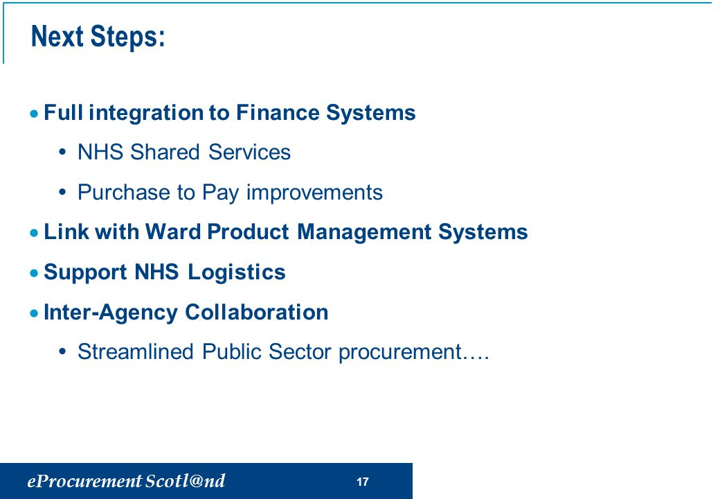 eProcurement Scotl@nd 17 Next Steps:  Full integration to Finance Systems  NHS Shared Services  Purchase to Pay improvements  Link with Ward Product Management Systems  Support NHS Logistics  Inter-Agency Collaboration  Streamlined Public Sector procurement….