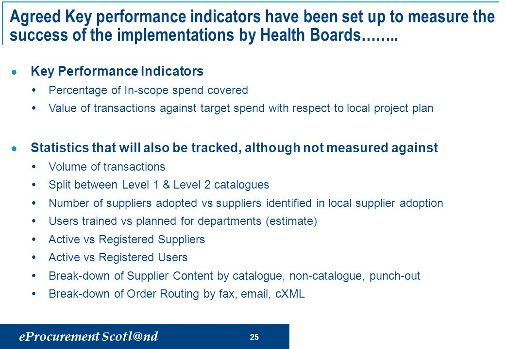eProcurement Scotl@nd 25 Agreed Key performance indicators have been set up to measure the success of the implementations by Health Boards……..