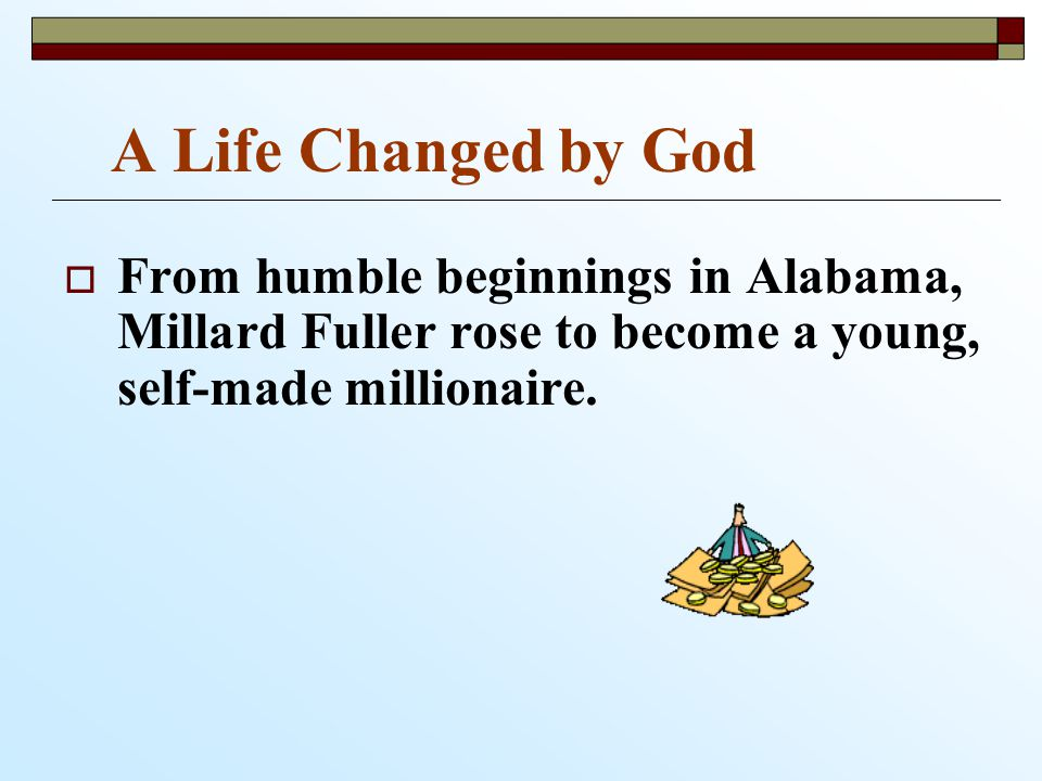 A Life Changed by God   From humble beginnings in Alabama, Millard Fuller rose to become a young, self-made millionaire.