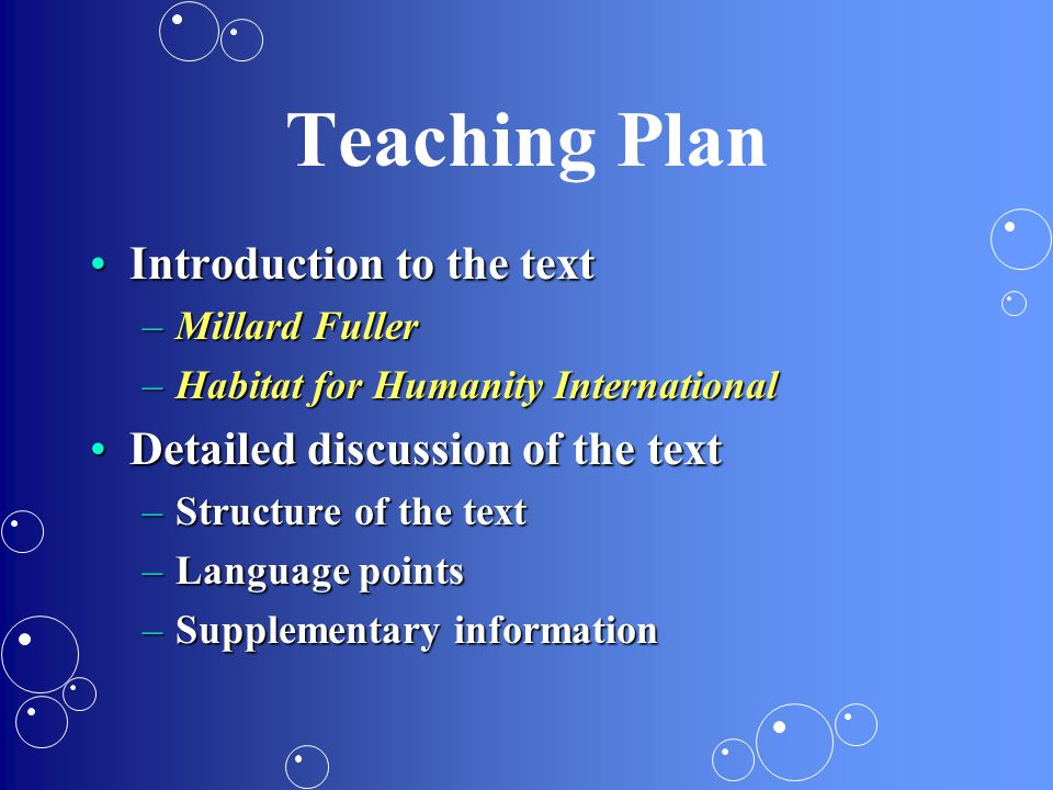 Teaching Plan Introduction to the textIntroduction to the text –Millard Fuller –Habitat for Humanity International Detailed discussion of the textDetailed discussion of the text –Structure of the text –Language points –Supplementary information