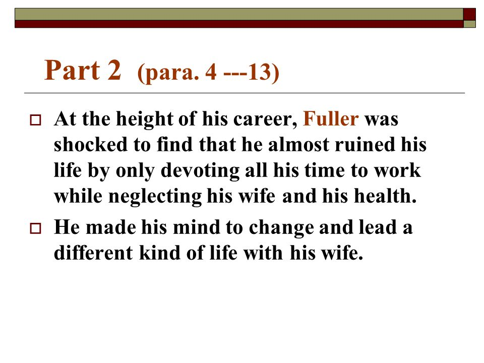 Part 2 (para. 4 ---13)   At the height of his career, Fuller was shocked to find that he almost ruined his life by only devoting all his time to wor