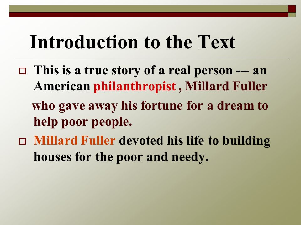 Introduction to the Text   This is a true story of a real person --- an American philanthropist, Millard Fuller who gave away his fortune for a dream to help poor people.
