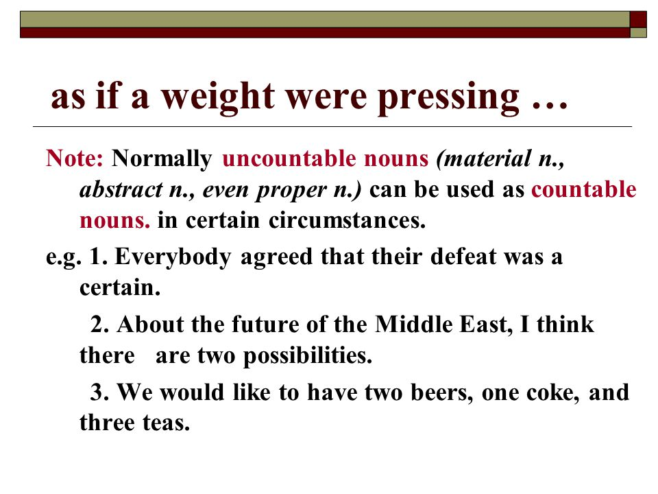 as if a weight were pressing … Note: Normally uncountable nouns (material n., abstract n., even proper n.) can be used as countable nouns.