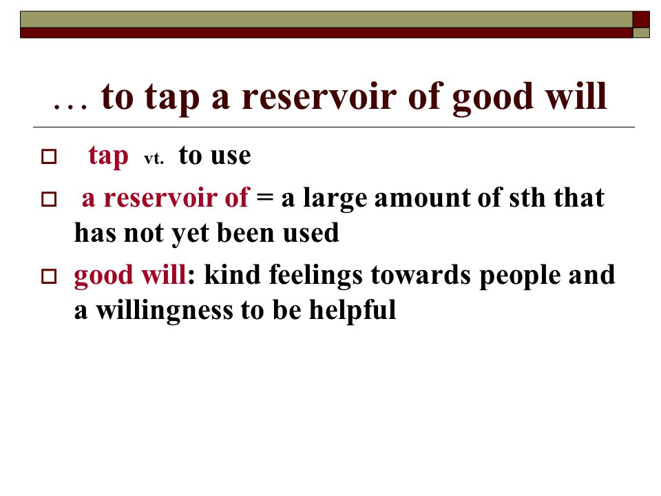 … to tap a reservoir of good will   tap vt.