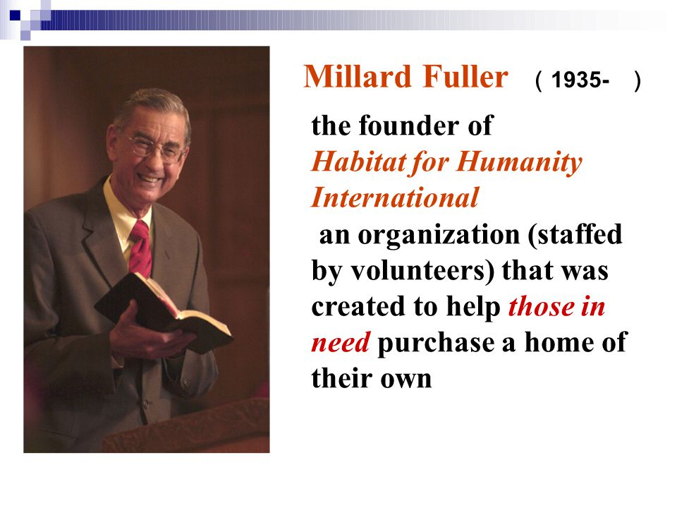the founder of Habitat for Humanity International an organization (staffed by volunteers) that was created to help those in need purchase a home of their own Millard Fuller ( 1935- )