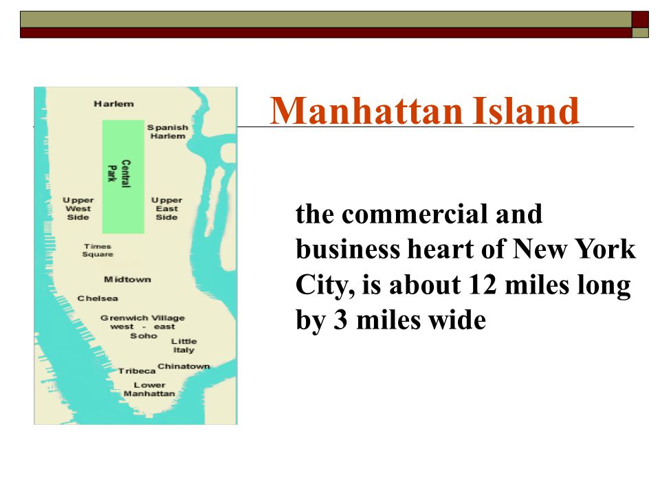 the commercial and business heart of New York City, is about 12 miles long by 3 miles wide Manhattan Island