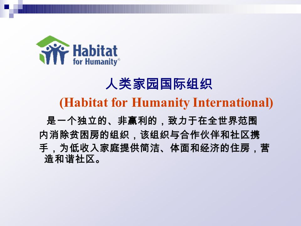 人类家园国际组织 (Habitat for Humanity International) 是一个独立的、非赢利的,致力于在全世界范围 内消除贫困房的组织,该组织与合作伙伴和社区携 手,为低收入家庭提供简洁、体面和经济的住房,营 造和谐社区。
