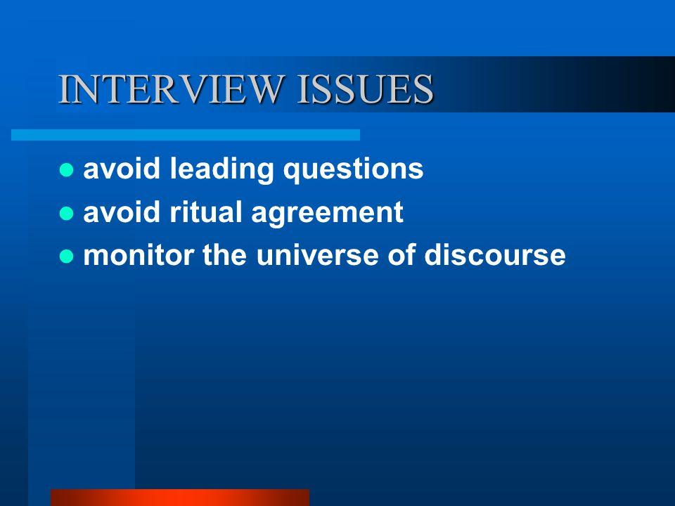 INTERVIEW ISSUES avoid leading questions avoid ritual agreement monitor the universe of discourse