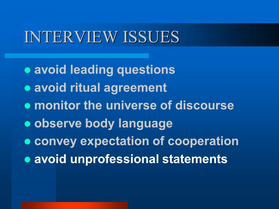 INTERVIEW ISSUES avoid leading questions avoid ritual agreement monitor the universe of discourse observe body language convey expectation of cooperation avoid unprofessional statements