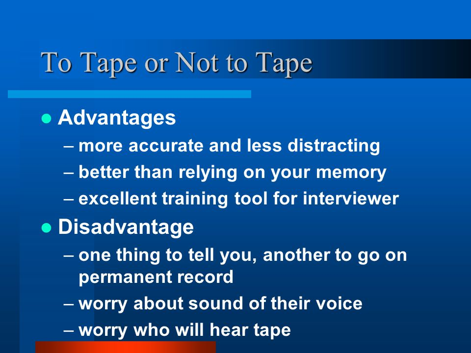To Tape or Not to Tape Advantages –more accurate and less distracting –better than relying on your memory –excellent training tool for interviewer Disadvantage –one thing to tell you, another to go on permanent record –worry about sound of their voice –worry who will hear tape