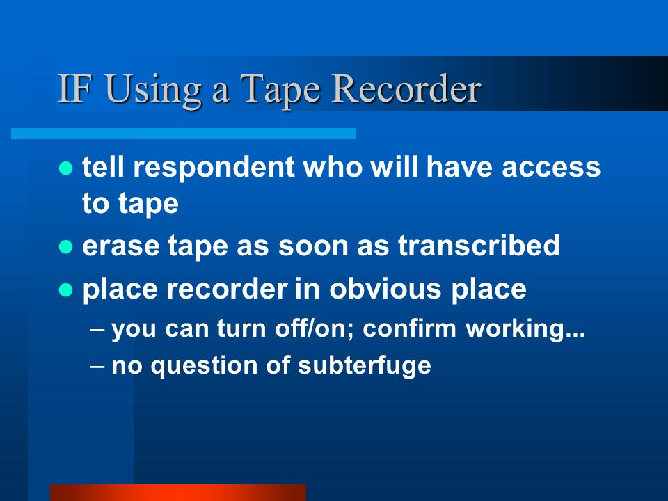 IF Using a Tape Recorder tell respondent who will have access to tape erase tape as soon as transcribed place recorder in obvious place –you can turn off/on; confirm working...