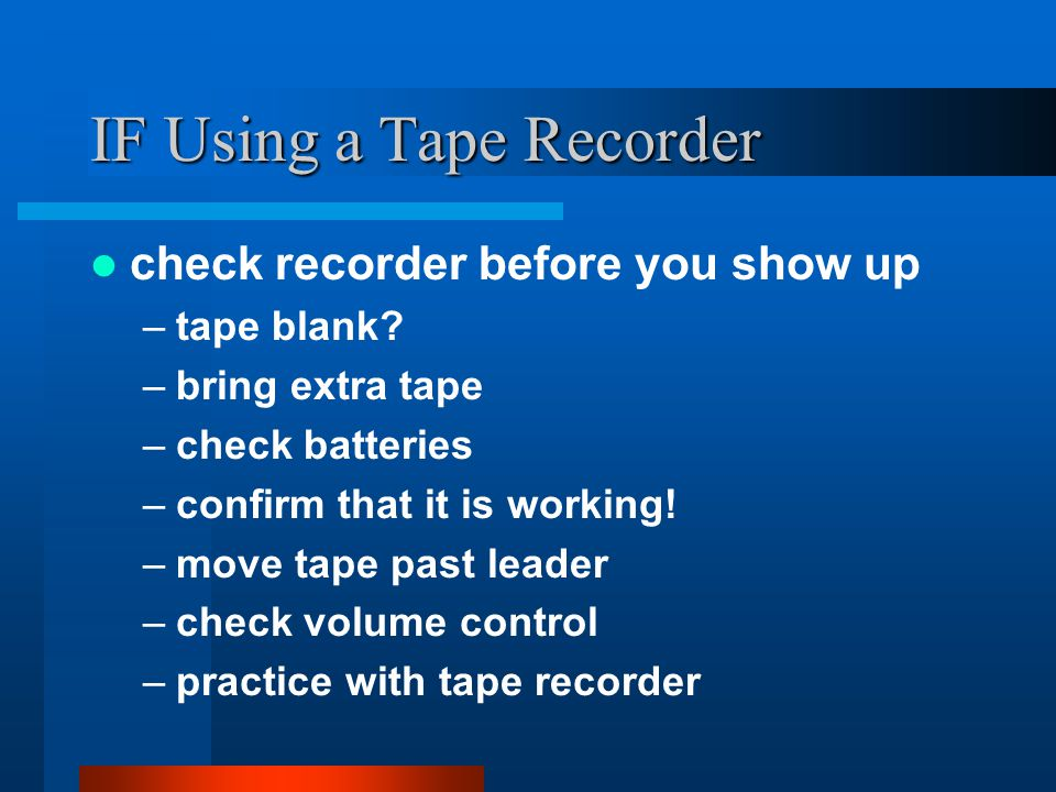 IF Using a Tape Recorder check recorder before you show up –tape blank.
