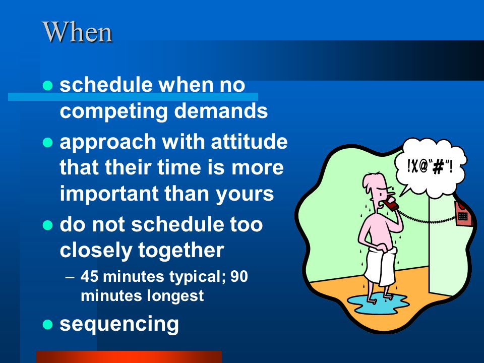 When schedule when no competing demands approach with attitude that their time is more important than yours do not schedule too closely together –45 minutes typical; 90 minutes longest sequencing