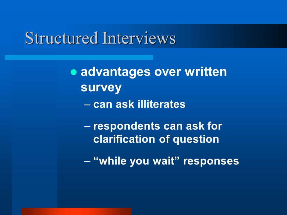Structured Interviews –can record unexpected answers –can record more open-ended responses –less leading than written survey